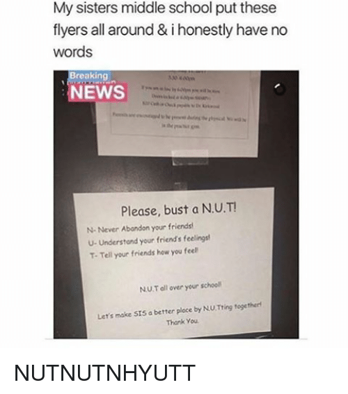 Friends, Memes, and News: My sisters middle school put these  flyers all around & i honestly have no  words  Breaking  NEWS  Please, bust a N.U.T!  N-Never Abandon your friends  U- Understand your friend's feelings  T-Tell your friends how you feel  NU Toll over your school  Let's make Srs a better ploce by NU Tring togetherf  Thank you. NUTNUTNHYUTT