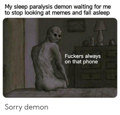 Waiting For: My sleep paralysis demon waiting for me  to stop looking at memes and fall asleep  Fuckers always  on that phone Sorry demon