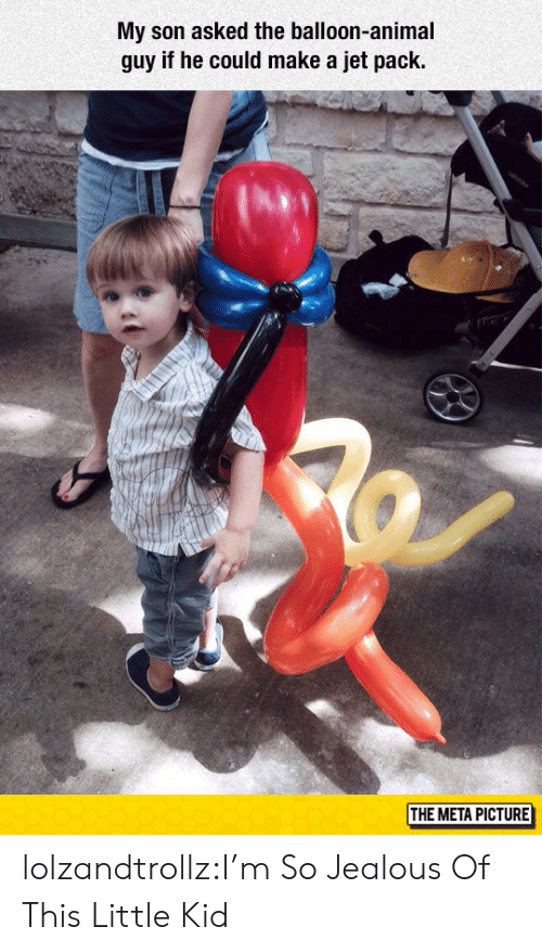So Jealous: My son asked the balloon-animal  guy if he could make a jet pack  THE META PICTURE lolzandtrollz:I'm So Jealous Of This Little Kid