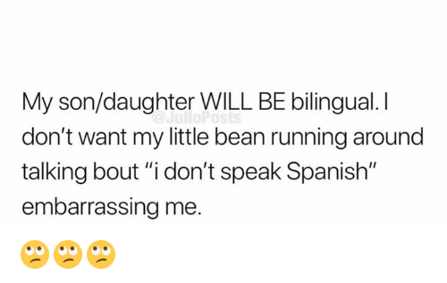 "Memes, Spanish, and Running: My son/daughter WILL BE bilingual. I  don't want my little bean running around  talking bout ""i don't speak Spanish""  embarrassing me. 🙄🙄🙄"