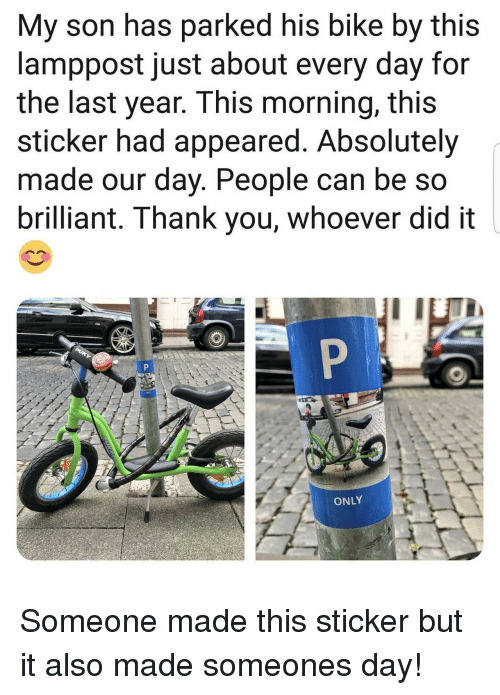 Thank You, Brilliant, and Bike: My son has parked his bike by this  lamppost just about every day for  the last year. This morning, this  sticker had appeared. Absolutely  made our day. People can be so  brilliant. Thank you, whoever did it  ONLY Someone made this sticker but it also made someones day!