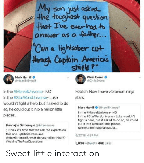 "Mark Hamill: My son, ust asked  he tughast question  5Dn  ve exer  answer as a falher...  Can a lighlsaber cut  throuh Caplain Americas  TICAS  shieu ?""  Mark Hamill  @HamililHimsel  Chris Evans  @chrisEvans  In the #Marve!Universe-NO  In the #StarWarsUniverse. Luke  wouldn't fight a hero, but if asked to do  so, he could cut it into a million little  pieces  Foolish. Now I have vibranium ninja  stars.  Mark Hamill 6HamilHimself  In the #Marve!Universe. NO  In the #StarwarsUniverse. Luke wouldn't  fight a hero, but if asked to do so, he could  cut it into a milion little pieces.  twitter.com/itsbananaaa/st.  Hannajoe Settlemyre @itsbananaaa  ; I think it's time that we ask the experts on  this one- @ChrisEvans and  @HamillHimself, what do you fellas think??  #AskingTheRea!Questions  6/27/18, 4:37 PM  8,834 Retweets 46K Likes Sweet little interaction"