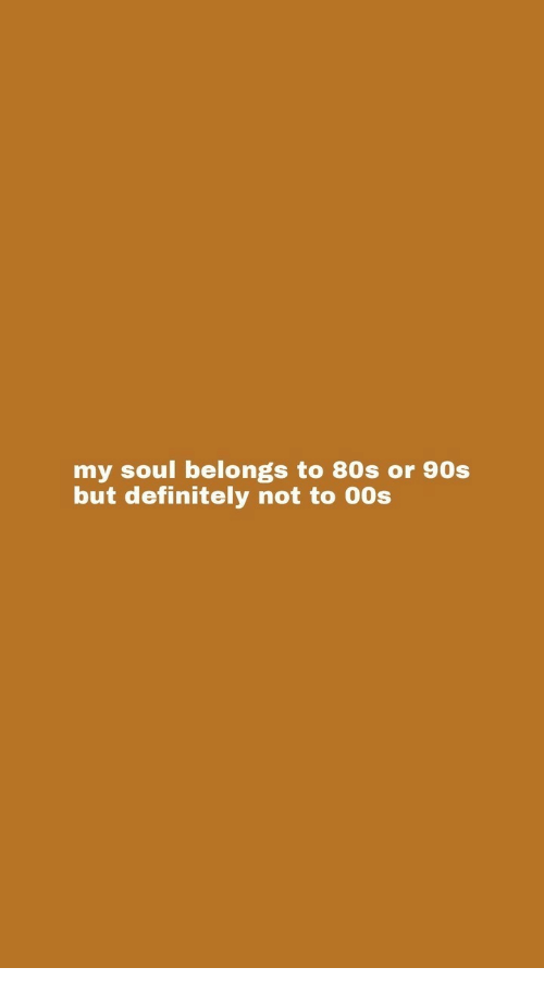 80s, Definitely, and 90's: my soul belongs to 80s or 90s  but definitely not to 00s