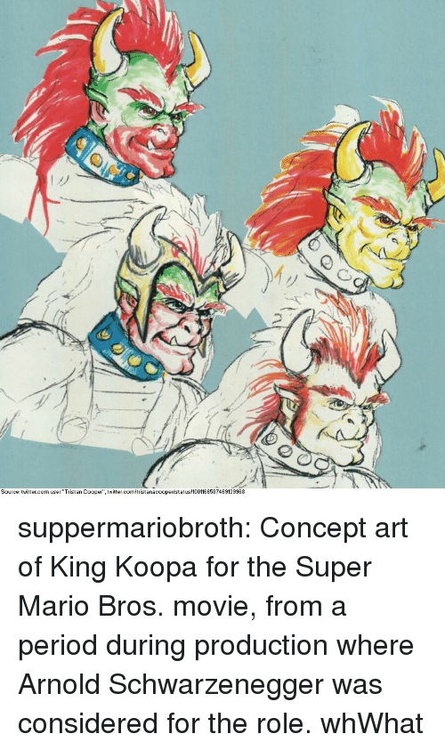 """Arnold Schwarzenegger, Period, and Super Mario: My  Source: twitter.com user """"Tristan Cooper"""" twitter.c  istanacoopertstatus 1001166587469139968 suppermariobroth:  Concept art of King Koopa for the Super Mario Bros. movie, from a period during production where ArnoldSchwarzenegger was considered for the role.  whWhat"""