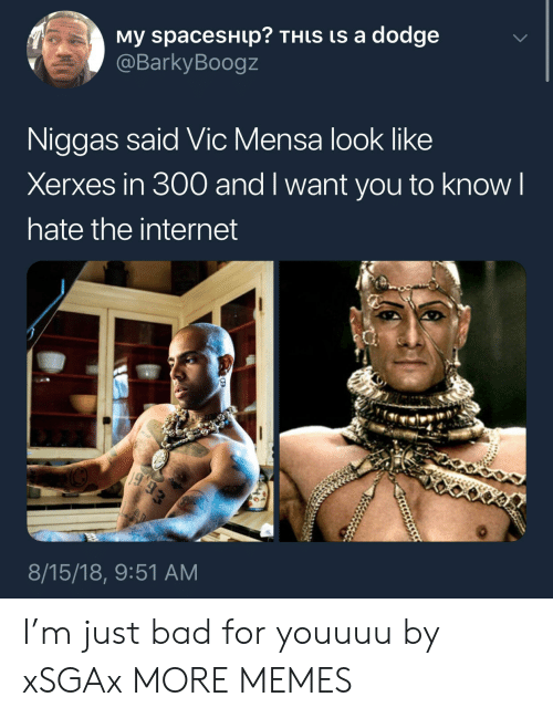 Bad, Dank, and Internet: My spacesHup? THLS is a dodge  @BarkyBoogz  Niggas said Vic Mensa look like  Xerxes in 300 and l want you to know l  hate the internet  8/15/18, 9:51 AM I'm just bad for youuuu by xSGAx MORE MEMES