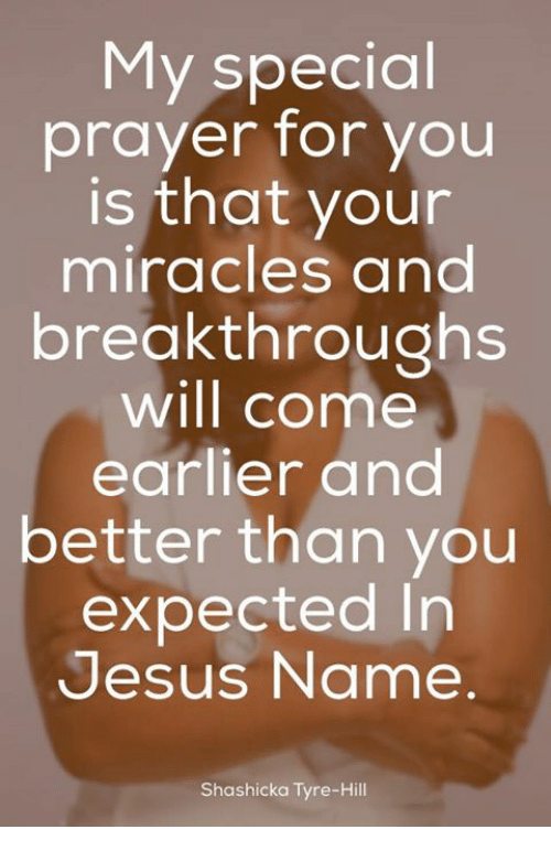 tyree: My special  prayer for you  is that your  miracles and  breakthroughs  will come  earlier and  better than you  expected In  Jesus Name  Shashicka Tyre-Hill