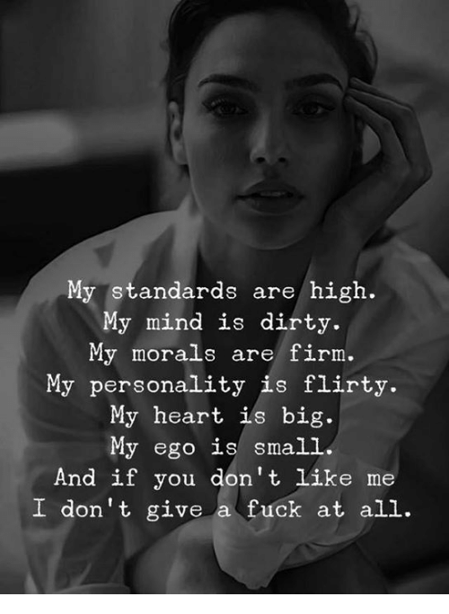 Morals: My standards are/ high.  My mind is dirty.  My morals are firm.  My personality is flirty.  My heart ils big.  My ego is small  And if you don't like me  I don't give a fuck at all.