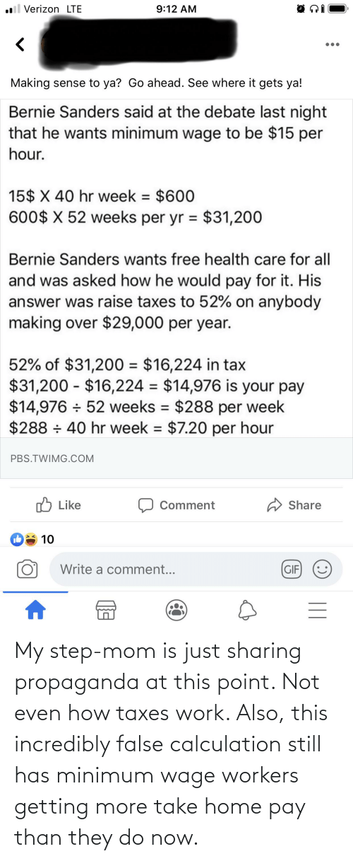 Calculation: My step-mom is just sharing propaganda at this point. Not even how taxes work. Also, this incredibly false calculation still has minimum wage workers getting more take home pay than they do now.