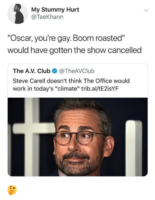 """Club, Memes, and Steve Carell: My Stummy Hurt  @TaeKhann  """"Oscar, you're gay. Boom roasted""""  would have gotten the show cancelled  The A.V. Club @TheAVClulb  Steve Carell doesn't think The Office would  work in today's """"climate"""" trib.al/tE2isYF 🤔"""