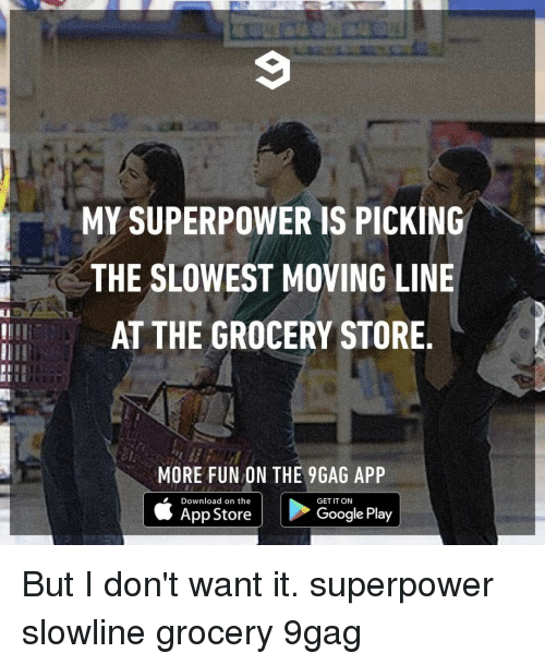 superpower: MY SUPERPOWER IS PICKINGk  THE SLOWEST MOVING LINE  AT THE GROCERY STORE  III  MORE FUN ON THE 9GAG APP  Download on the  GET IT ON  App Store  Google Play But I don't want it.⠀ superpower slowline grocery 9gag