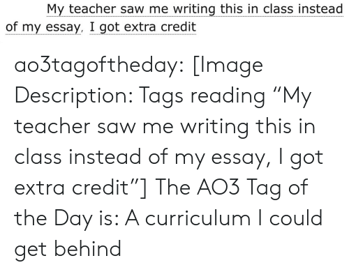 """curriculum: My teacher saw me writing this in class instead  of my essay, I got extra credit ao3tagoftheday:  [Image Description: Tags reading """"My teacher saw me writing this in class instead of my essay, I got extra credit""""]  The AO3 Tag of the Day is: A curriculum I could get behind"""