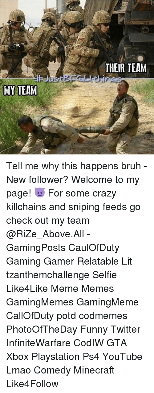 Funny Twitter: MY TEAM  THEIR TEAM Tell me why this happens bruh - New follower? Welcome to my page! 😈 For some crazy killchains and sniping feeds go check out my team @RiZe_Above.All - GamingPosts CaulOfDuty Gaming Gamer Relatable Lit tzanthemchallenge Selfie Like4Like Meme Memes GamingMemes GamingMeme CallOfDuty potd codmemes PhotoOfTheDay Funny Twitter InfiniteWarfare CodIW GTA Xbox Playstation Ps4 YouTube Lmao Comedy Minecraft Like4Follow