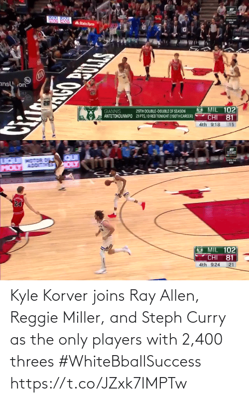 Kyle Korver: MY  TELS  IALOA  HOLY HOLY  StateFarm  CKIA  ans on  MIL 102  GIANNIS  ANTETOKOUNMPO  29TH DOUBLE-DOUBLE OF SEASON  21PTS, 10 REB TONIGHT (190TH CAREER)  CHI  81  4th 9:18  :15   MY  TEAMS  QUI  IQUI  MOLY  DOWNLOAD  NOW  ARA  24  MIL 102  81  CHI  4th 9:24  :21 Kyle Korver joins Ray Allen, Reggie Miller, and Steph Curry as the only players with 2,400 threes #WhiteBballSuccess https://t.co/JZxk7IMPTw