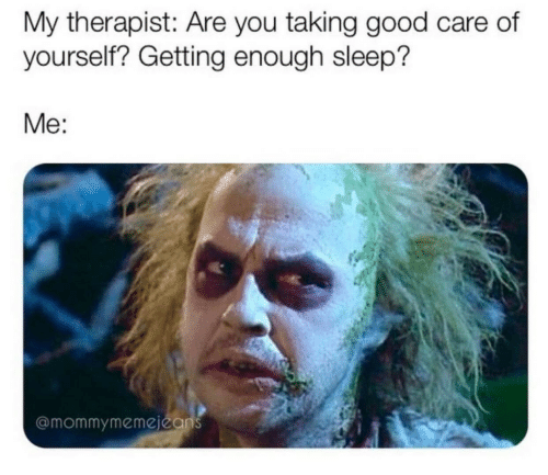 therapist: My therapist: Are you taking good care of  yourself? Getting enough sleep?  Me:  @mommymemejeans