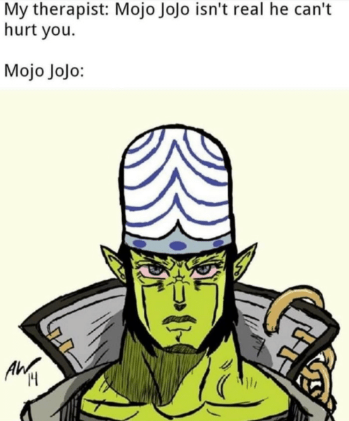Jojo, Mojo, and You: My therapist: Mojo Jojo isn't real he can't  hurt you  Mojo Jojo:  Ilr