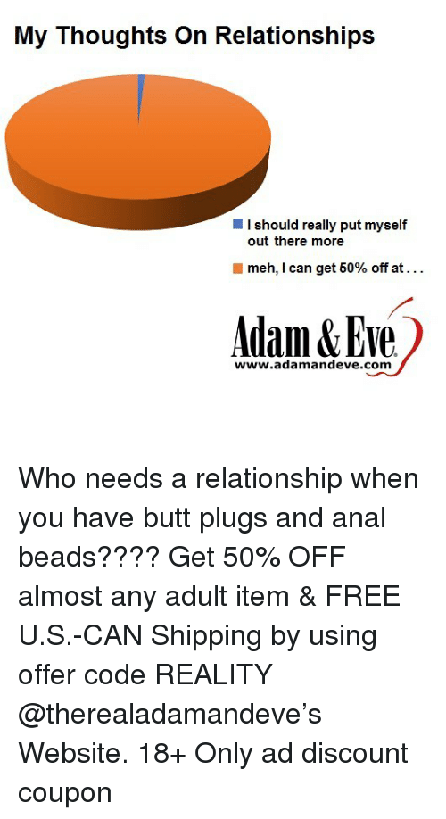 Butt, Dank, and Meh: My Thoughts On Relationships  I should really put myself  out there more  meh, I can get 50% off at  www.adamandeve.com Who needs a relationship when you have butt plugs and anal beads???? Get 50% OFF almost any adult item & FREE U.S.-CAN Shipping by using offer code REALITY @therealadamandeve's Website. 18+ Only ad discount coupon