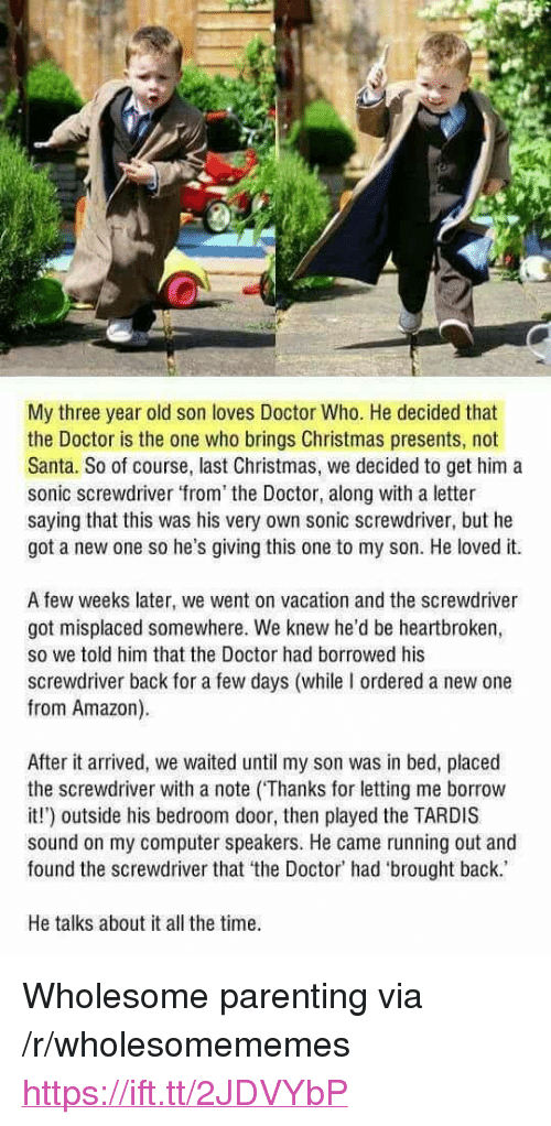 """Amazon, Christmas, and Doctor: My three year old son loves Doctor Who. He decided that  the Doctor is the one who brings Christmas presents, not  Santa. So of course, last Christmas, we decided to get him a  sonic screwdriver from the Doctor, along with a letter  saying that this was his very own sonic screwdriver, but he  got a new one so he's giving this one to my son. He loved it.  A few weeks later, we went on vacation and the screwdriver  got misplaced somewhere. We knew he'd be heartbroken,  so we told him that the Doctor had borrowed his  screwdriver back for a few days (while I ordered a new one  from Amazon).  After it arrived, we waited until my son was in bed, placed  the screwdriver with a note (Thanks for letting me borrow  it!) outside his bedroom door, then played the TARDIS  sound on my computer speakers. He came running out and  found the screwdriver that the Doctor' had 'brought back.  He talks about it all the time <p>Wholesome parenting via /r/wholesomememes <a href=""""https://ift.tt/2JDVYbP"""">https://ift.tt/2JDVYbP</a></p>"""