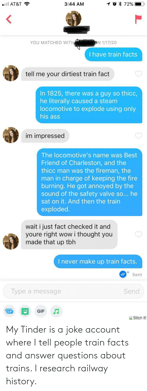 people: My Tinder is a joke account where I tell people train facts and answer questions about trains. I research railway history.