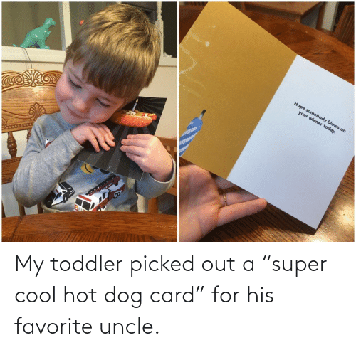 "toddler: My toddler picked out a ""super cool hot dog card"" for his favorite uncle."