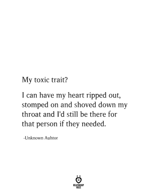 Have My: My toxic trait?  I can have my heart ripped out,  stomped on and shoved down my  throat and I'd still be there for  that person if they needed.  -Unknown Auhtor  RELATIONSHIP  RULES