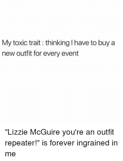 "Forever, Girl Memes, and Lizzie McGuire: My toxic trait thinking I have to buy a  new outfit for every event ""Lizzie McGuire you're an outfit repeater!"" is forever ingrained in me"