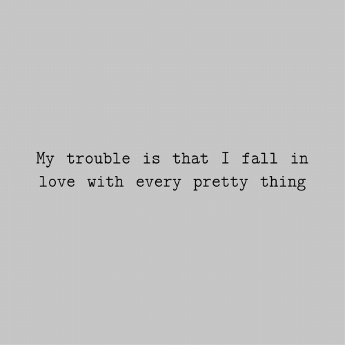 Fall, Love, and Thing: My trouble is that I fall in  love with every pretty thing