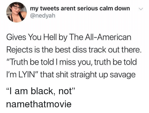 "Diss, Funny, and Savage: my tweets arent serious calm down v  @nedyah  Gives You Hell by The All-American  Rejects is the best diss track out there.  ""Truth be told I miss you, truth be told  l'm LYIN"" that shit straight up savage ""I am black, not"" namethatmovie"