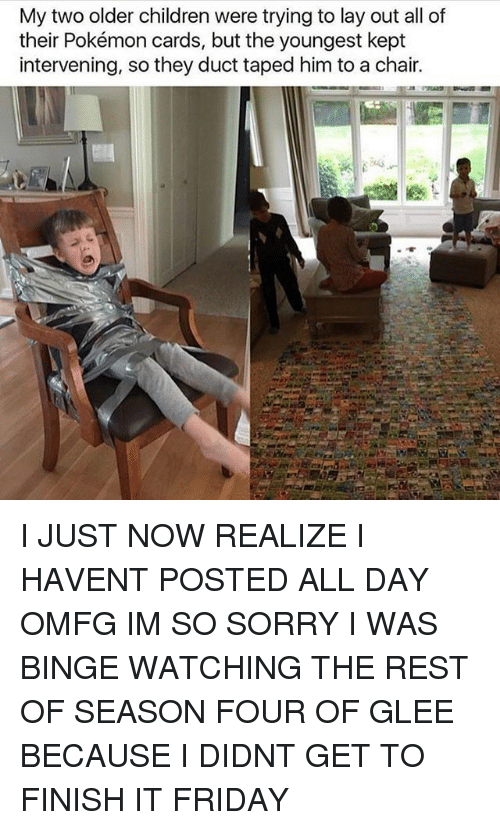 Pokemon Cards: My two older children were trying to lay out all of  their Pokémon cards, but the youngest kept  intervening, so they duct taped him to a chair. I JUST NOW REALIZE I HAVENT POSTED ALL DAY OMFG IM SO SORRY I WAS BINGE WATCHING THE REST OF SEASON FOUR OF GLEE BECAUSE I DIDNT GET TO FINISH IT FRIDAY