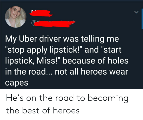 "The Road: My Uber driver was telling me  ""stop apply lipstick!"" and ""start  lipstick, Miss!"" because of holes  in the road... not all heroes wear  сарes He's on the road to becoming the best of heroes"