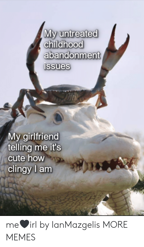 Its Cute: My untreated  childhood  abandonment  Issues  My girlfriend  telling me it's  cute how  clingy l am me🖤irl by IanMazgelis MORE MEMES
