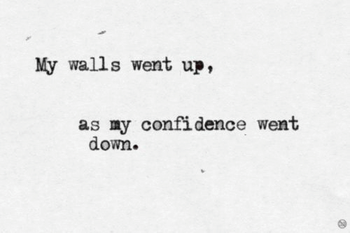 Went Down: My walls went up,  as my confidence went  down.
