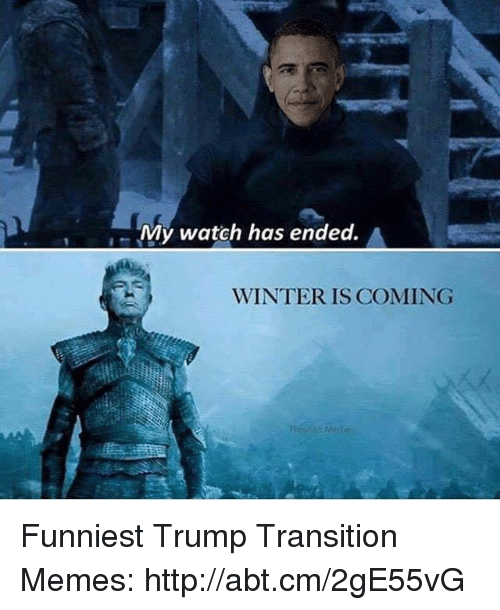 Funniest Trump: My watch has ended.  A  WINTER IS COMING Funniest Trump Transition Memes: http://abt.cm/2gE55vG