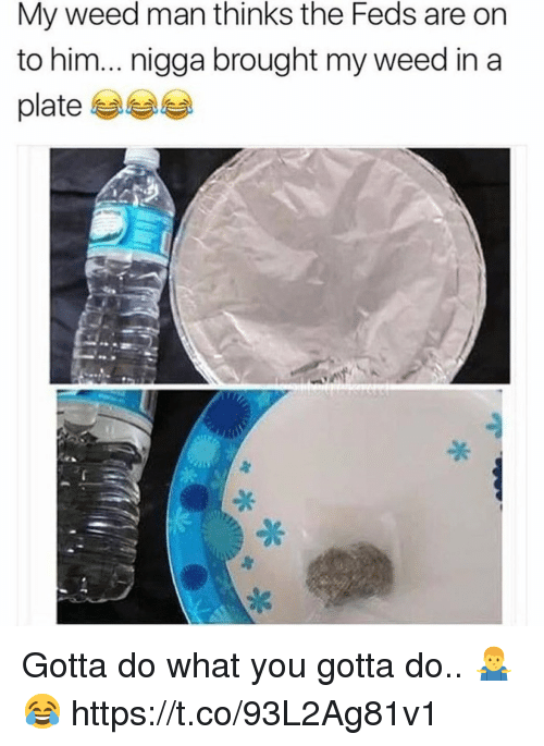 Feds: My weed man thinks the Feds are on  to him... nigga brought my weed in a  platee Gotta do what you gotta do.. 🤷‍♂️😂 https://t.co/93L2Ag81v1