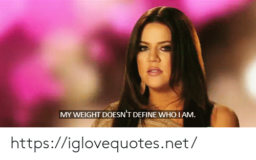 Define: MY WEIGHT DOESN'T DEFINE WHO I AM. https://iglovequotes.net/