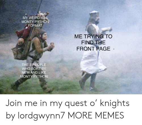 Dank, Memes, and Target: MY WEIRD As  MONTY PYTHO  FORMAT  ME TRYING TO  FIND THE  FRONT PAGE  THE 3 PEOPLE  WHO SORT BY  NEW AND LIKE  ONTY PYTHON Join me in my quest o' knights by lordgwynn7 MORE MEMES