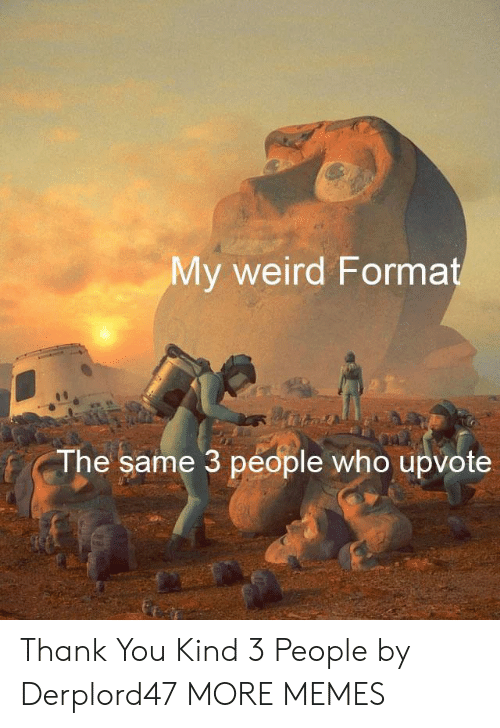 Dank, Memes, and Target: My weird Format  The same 3 people who upvote Thank You Kind 3 People by Derplord47 MORE MEMES
