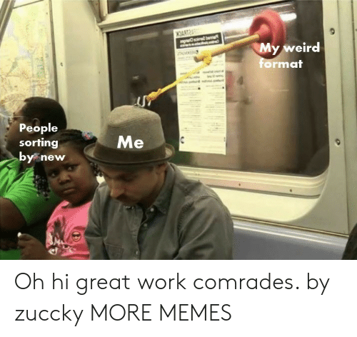 Great Work: My weird  mat  or  People  sorting  y new Oh hi great work comrades. by zuccky MORE MEMES