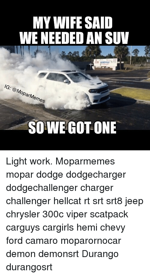 Memes, Work, and Camaro: MY WFE SAID  WE NEEDED AN SUV  IG: Mopar es  SO WE GOT ONE Light work. Moparmemes mopar dodge dodgecharger dodgechallenger charger challenger hellcat rt srt srt8 jeep chrysler 300c viper scatpack carguys cargirls hemi chevy ford camaro moparornocar demon demonsrt Durango durangosrt