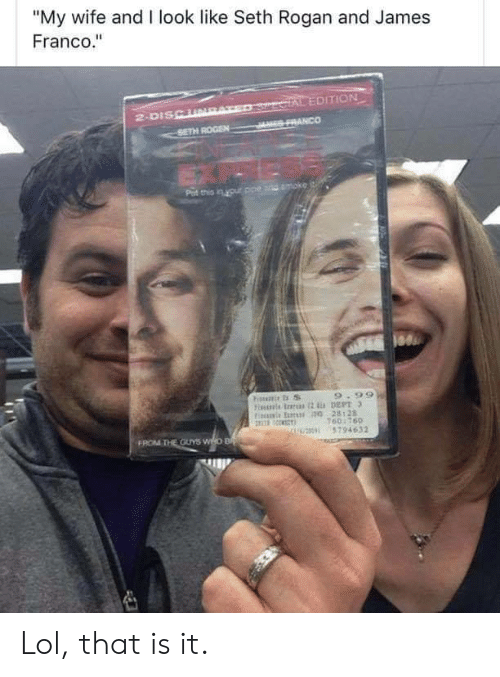"I Look Like: ""My wife and I look like Seth Rogan and James  Franco.""  SercIAL EDITION  JES FRANCO  2-DISCURAT  SETH ROGEN  Pat this in your ppe and moke  9.99  Fiis rs 2 DEPT 3  Fis E 0 28128  160:760  U0 5794632  FROM THE OUYS WHO B Lol, that is it."