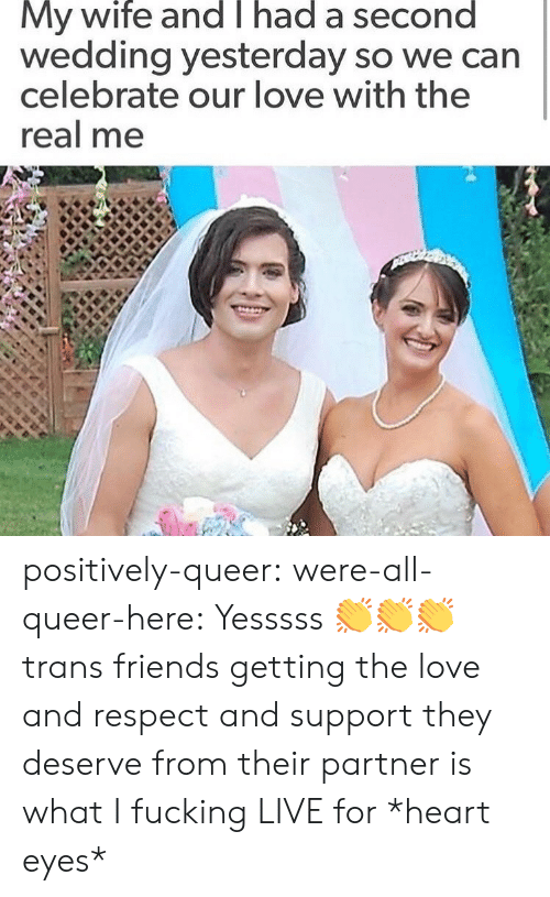 Friends, Fucking, and Love: My wife and T had a second  wedding yesterday so we can  celebrate our love with the  real me positively-queer: were-all-queer-here: Yesssss 👏👏👏 trans friends getting the love and respect and support they deserve from their partner is what I fucking LIVE for *heart eyes*