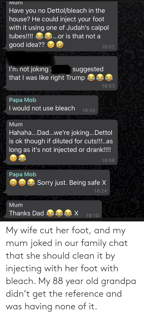 none: My wife cut her foot, and my mum joked in our family chat that she should clean it by injecting with her foot with bleach. My 88 year old grandpa didn't get the reference and was having none of it.