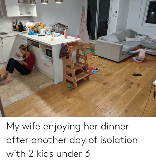 isolation: My wife enjoying her dinner after another day of isolation with 2 kids under 3