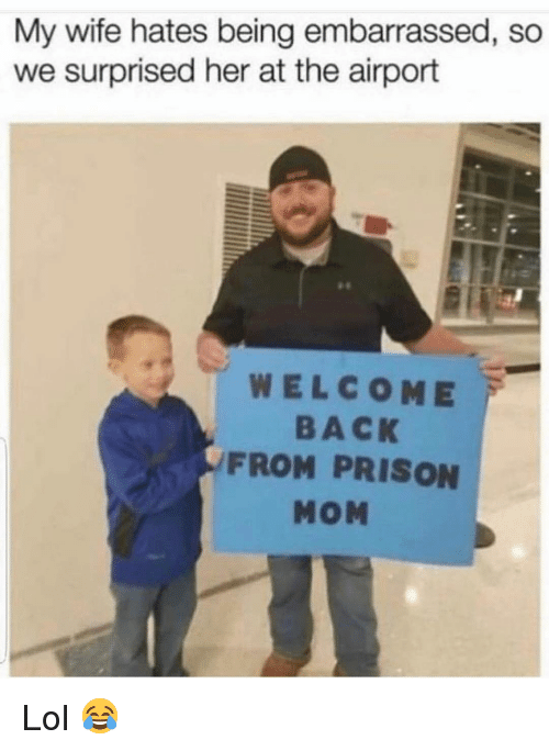 Funny, Lol, and Prison: My wife hates being embarrassed, so  we surprised her at the airport  WELCOME  BACK  FROM PRISON  MOM Lol 😂