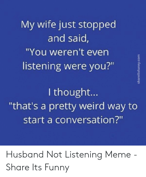 """Funny Husband Memes: My wife just stopped  and said,  """"You weren't even  listening were you?""""  2  I thought..  """"that's a pretty weird way to  start a conversation?"""" Husband Not Listening Meme - Share Its Funny"""