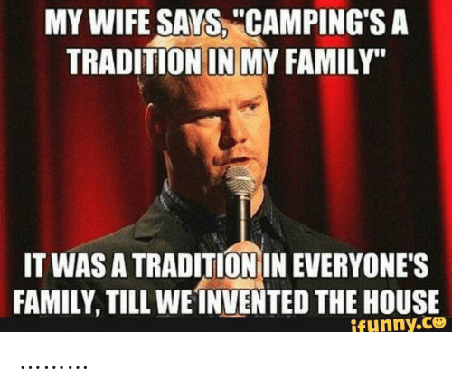 """Family, House, and Wife: MY WIFE SAYS, """"CAMPING'S A  TRADITION IN MY FAMILY""""  IT WAS A TRADITION IN EVERYONE'S  FAMILY, TILL WEINVENTED THE HOUSE  ifunny.co ………"""