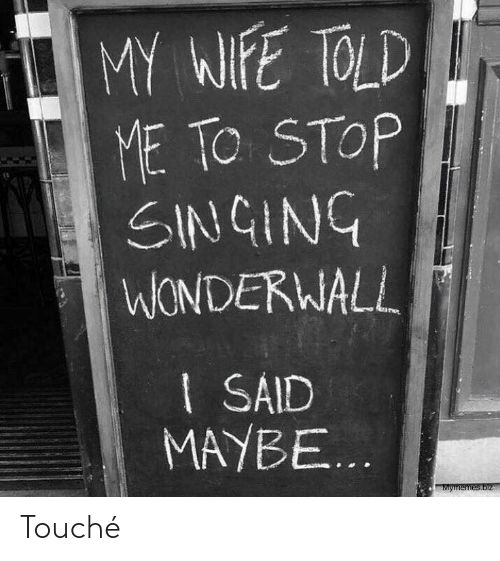 Touche: MY WIFE TOLD  ME TO STOP  SINGING  WONDERWALL  I SAID  MAYBE...  Mymemes.biz Touché