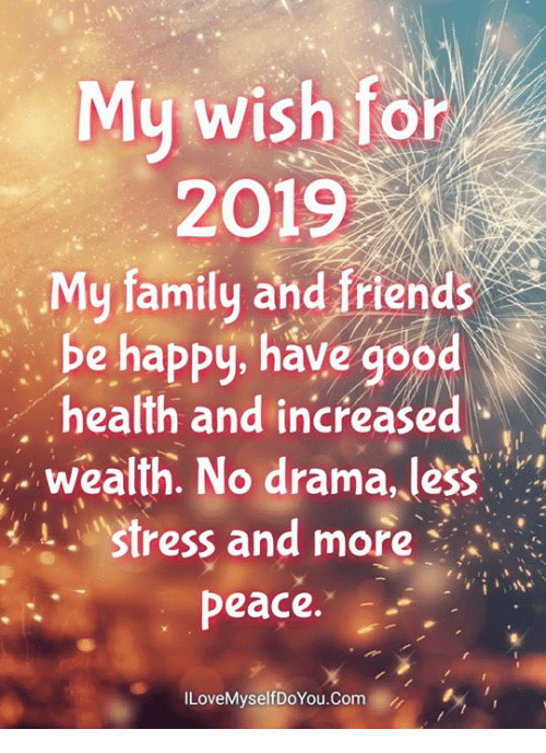 Family, Friends, and Memes: My wish for  2019  : My family and friends  be happy, have good  health and increased  .wealth. No drama, less  Stress and more  peace.  ILoveMyselfDoYou.Com