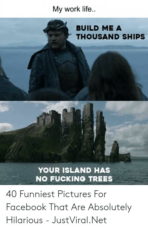 Facebook, Fucking, and Life: My work life  BUILD ME A  THOUSAND SHIPS  YOUR ISLAND HAS  NO FUCKING TREES 40 Funniest Pictures For Facebook That Are Absolutely Hilarious - JustViral.Net