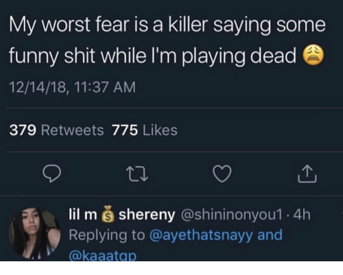 Fear Is: My worst fear is a killer saying some  funny shit while I'm playing dead  12/14/18, 11:37 ANM  379 Retweets 775 Likes  lil m š shereny (@shininonyou1 4h  Replying to @ayethatsnayy and  @kaaatqp