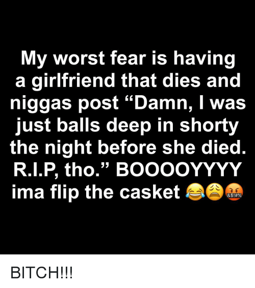 "Bitch, Girlfriend, and Dank Memes: My worst fear is having  a girlfriend that dies and  niggas post ""Damn, I was  just balls deep in shorty  the night before she died  R.I.P, tho."" BOOOoYYYY  ima flip the casket  53 BITCH!!!"